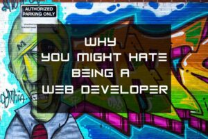 Why you might hate being a Web Developer